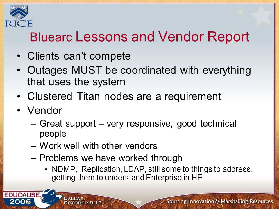 Bluearc Lessons and Vendor Report Clients can't compete Outages MUST be coordinated with everything that uses the system Clustered Titan nodes are a requirement Vendor –Great support – very responsive, good technical people –Work well with other vendors –Problems we have worked through NDMP, Replication, LDAP, still some to things to address, getting them to understand Enterprise in HE