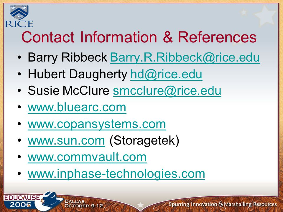 Contact Information & References Barry Ribbeck Barry.R.Ribbeck@rice.eduBarry.R.Ribbeck@rice.edu Hubert Daugherty hd@rice.eduhd@rice.edu Susie McClure smcclure@rice.edusmcclure@rice.edu www.bluearc.com www.copansystems.com www.sun.com (Storagetek)www.sun.com www.commvault.com www.inphase-technologies.com