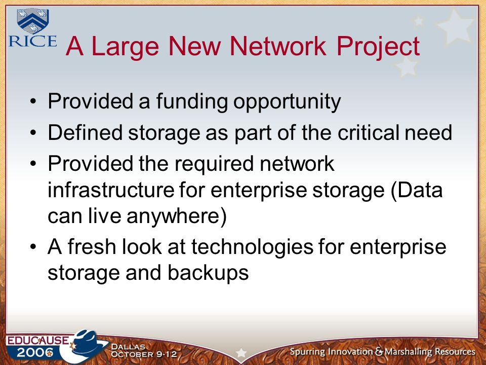 A Large New Network Project Provided a funding opportunity Defined storage as part of the critical need Provided the required network infrastructure for enterprise storage (Data can live anywhere) A fresh look at technologies for enterprise storage and backups