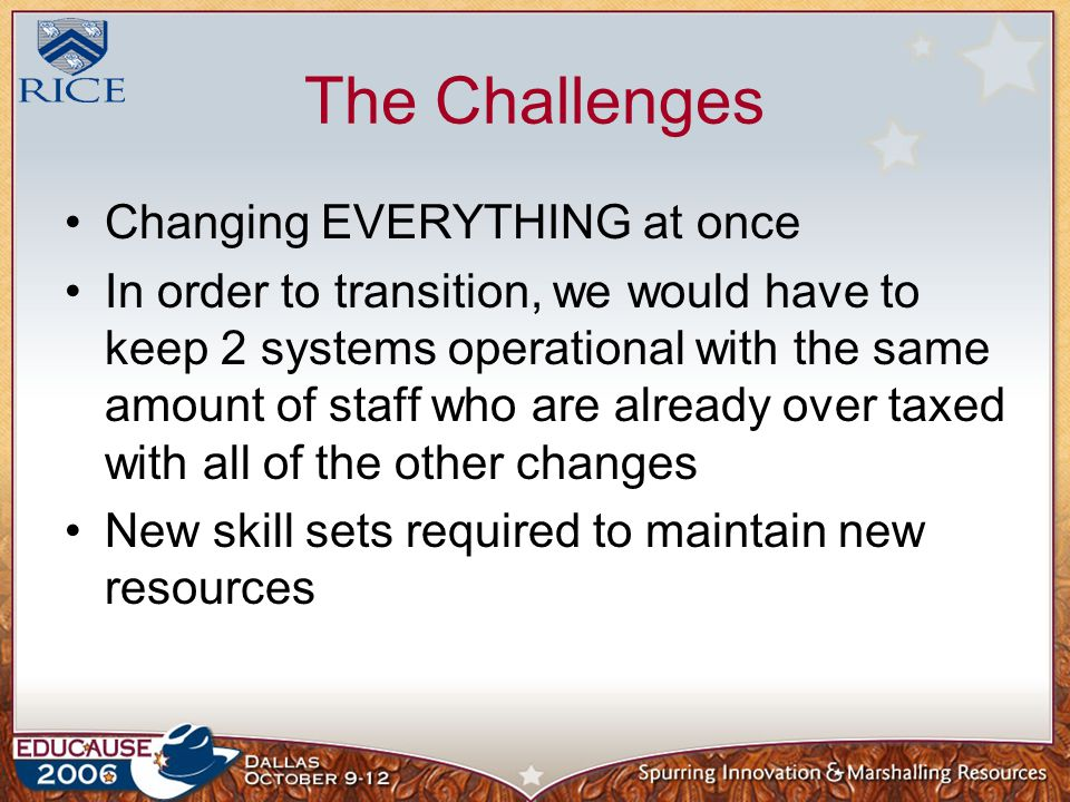 The Challenges Changing EVERYTHING at once In order to transition, we would have to keep 2 systems operational with the same amount of staff who are already over taxed with all of the other changes New skill sets required to maintain new resources
