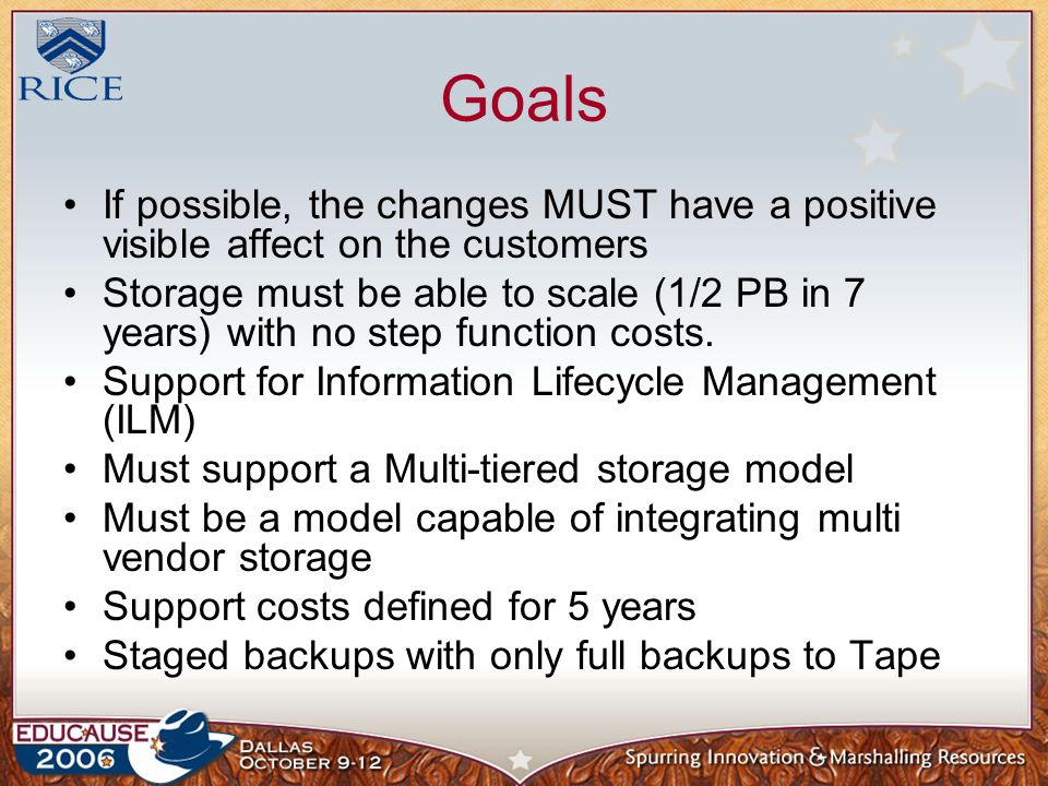 Goals If possible, the changes MUST have a positive visible affect on the customers Storage must be able to scale (1/2 PB in 7 years) with no step function costs.