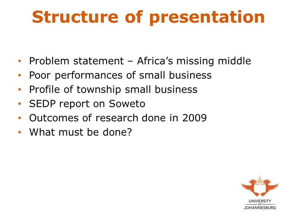 Structure of presentation Problem statement – Africa's missing middle Poor performances of small business Profile of township small business SEDP report on Soweto Outcomes of research done in 2009 What must be done