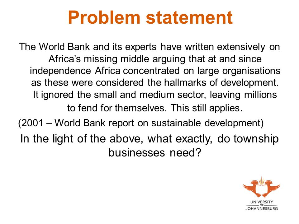 Problem statement The World Bank and its experts have written extensively on Africa's missing middle arguing that at and since independence Africa concentrated on large organisations as these were considered the hallmarks of development.