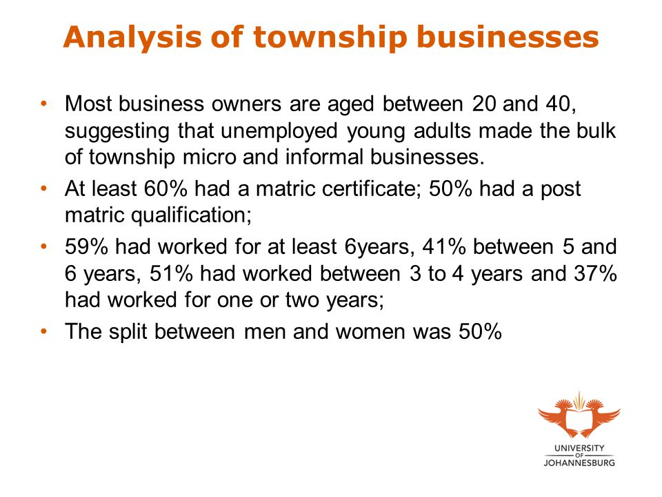 Analysis of township businesses Most business owners are aged between 20 and 40, suggesting that unemployed young adults made the bulk of township micro and informal businesses.