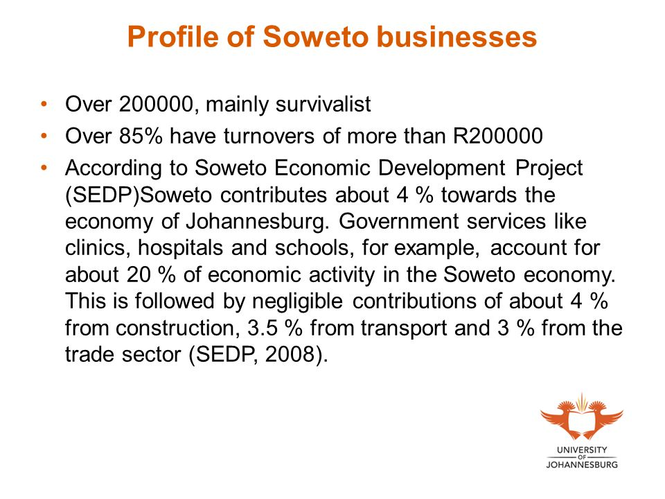 Profile of Soweto businesses Over 200000, mainly survivalist Over 85% have turnovers of more than R200000 According to Soweto Economic Development Project (SEDP)Soweto contributes about 4 % towards the economy of Johannesburg.