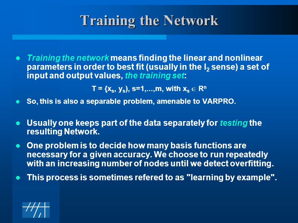 Training the Network Training the network means finding the linear and nonlinear parameters in order to best fit (usually in the l 2 sense) a set of input and output values, the training set: T = {x s, y s ), s=1,...,m, with x s  R n So, this is also a separable problem, amenable to VARPRO.