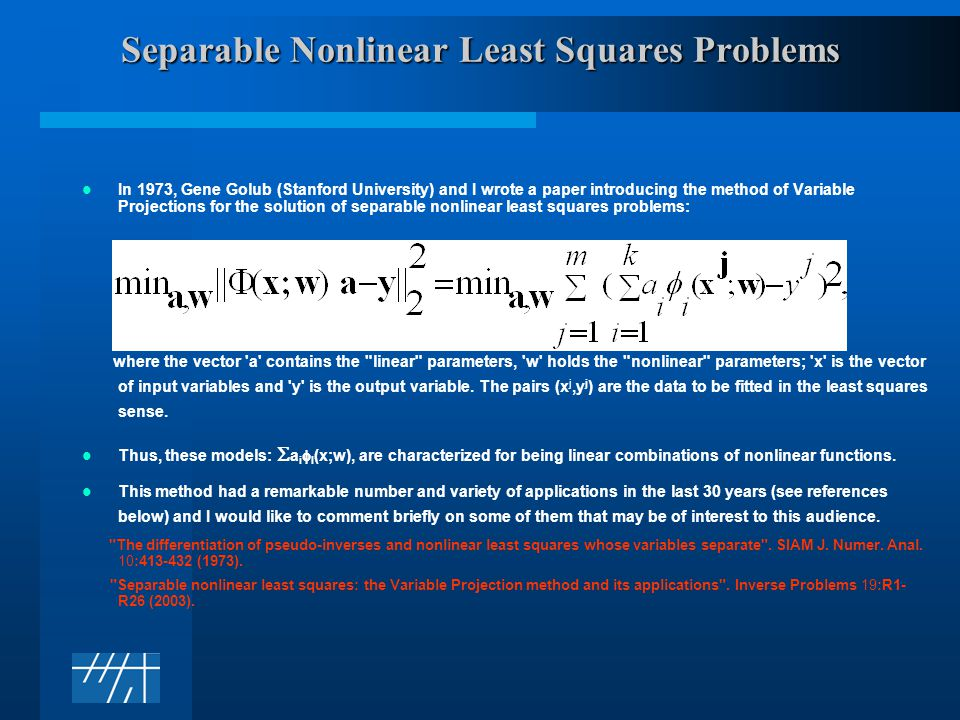 Separable Nonlinear Least Squares Problems In 1973, Gene Golub (Stanford University) and I wrote a paper introducing the method of Variable Projections for the solution of separable nonlinear least squares problems: where the vector a contains the linear parameters, w holds the nonlinear parameters; x is the vector of input variables and y is the output variable.