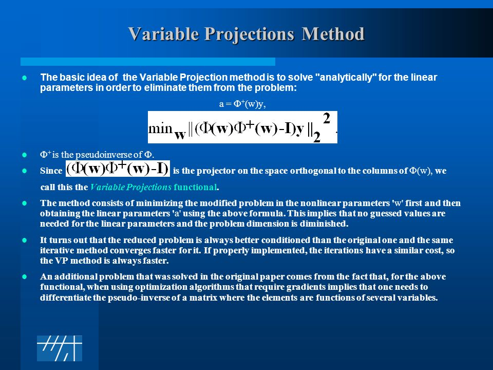Variable Projections Method The basic idea of the Variable Projection method is to solve analytically for the linear parameters in order to eliminate them from the problem: a =  + (w)y,  + is the pseudoinverse of .