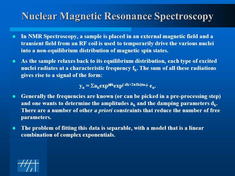 Nuclear Magnetic Resonance Spectroscopy In NMR Spectroscopy, a sample is placed in an external magnetic field and a transient field from an RF coil is used to temporarily drive the various nuclei into a non-equilibrium distribution of magnetic spin states.