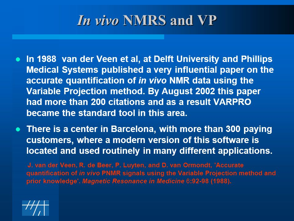 In vivo NMRS and VP In 1988 van der Veen et al, at Delft University and Phillips Medical Systems published a very influential paper on the accurate quantification of in vivo NMR data using the Variable Projection method.