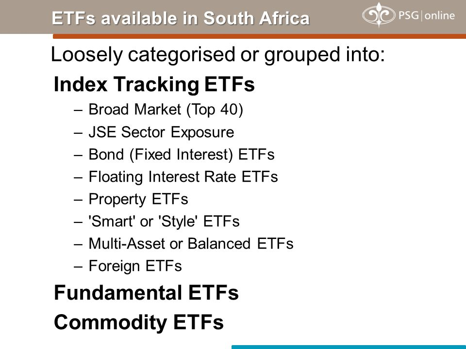 Loosely categorised or grouped into: Index Tracking ETFs –Broad Market (Top 40) –JSE Sector Exposure –Bond (Fixed Interest) ETFs –Floating Interest Rate ETFs –Property ETFs – Smart or Style ETFs –Multi-Asset or Balanced ETFs –Foreign ETFs Fundamental ETFs Commodity ETFs ETFs available in South Africa
