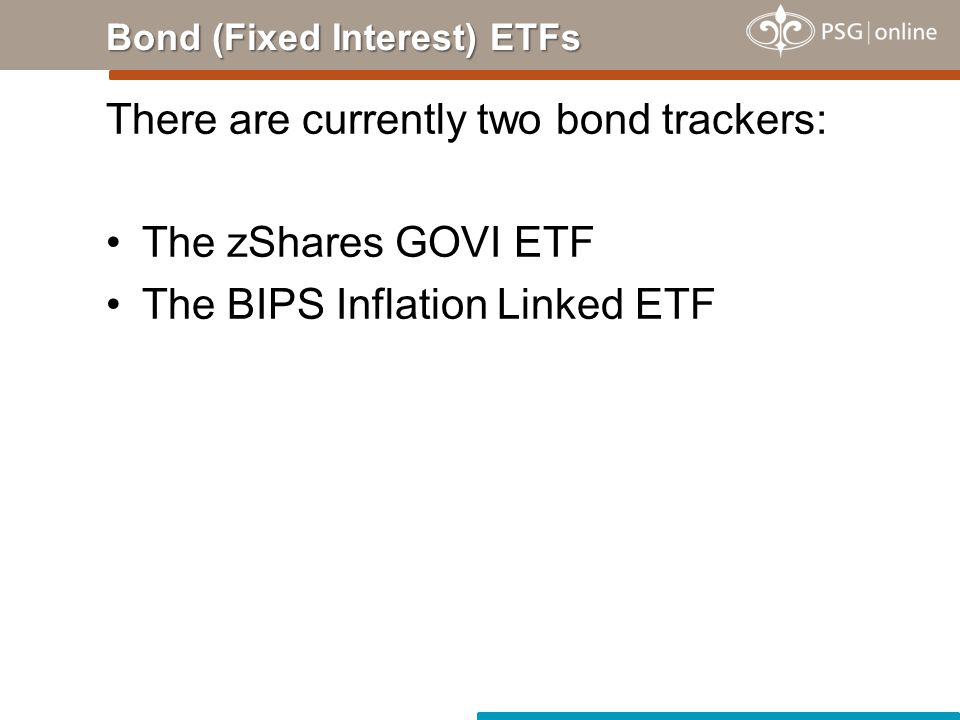 There are currently two bond trackers: The zShares GOVI ETF The BIPS Inflation Linked ETF Bond (Fixed Interest) ETFs