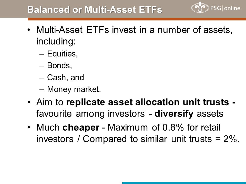 Multi-Asset ETFs invest in a number of assets, including: –Equities, –Bonds, –Cash, and –Money market.