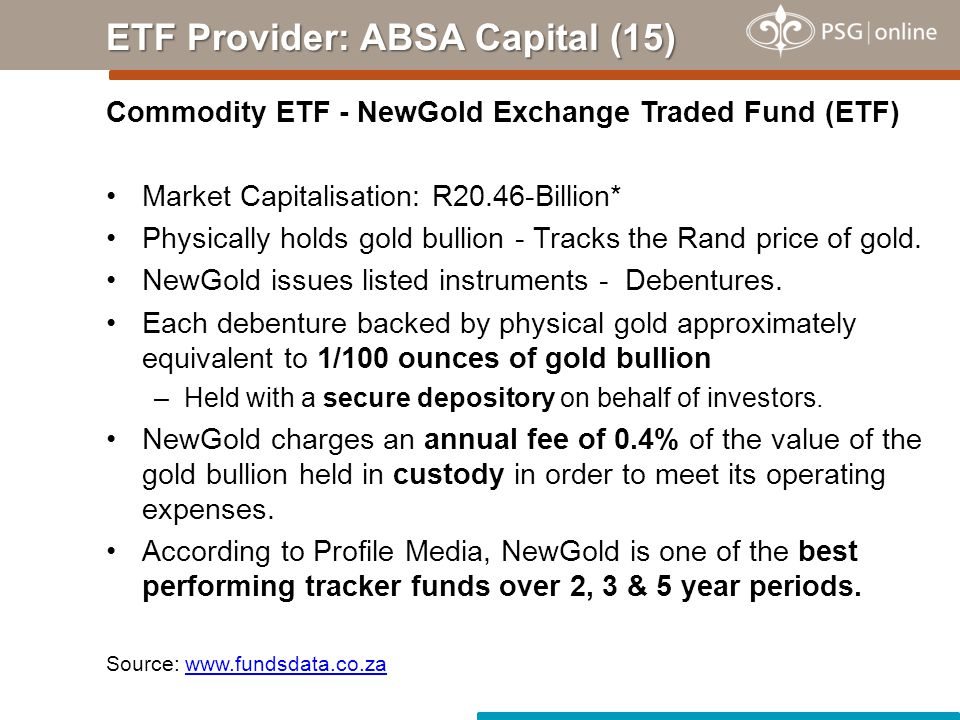 Commodity ETF - NewGold Exchange Traded Fund (ETF) Market Capitalisation: R20.46-Billion* Physically holds gold bullion - Tracks the Rand price of gold.