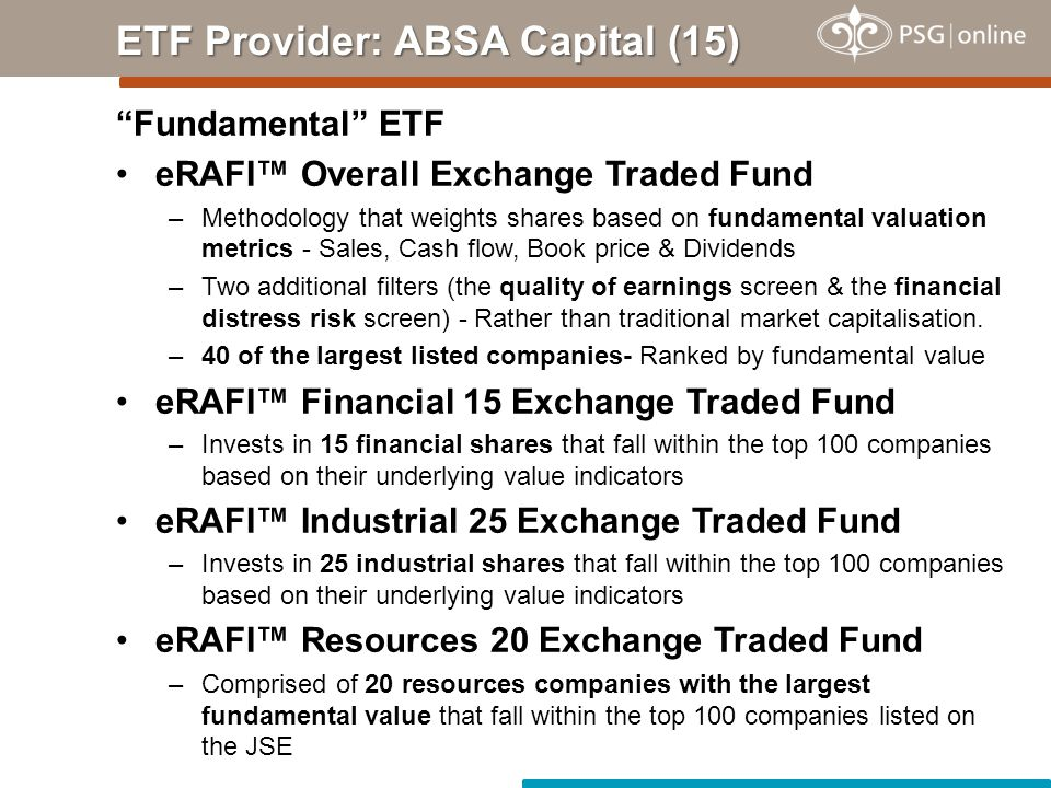 Fundamental ETF eRAFI™ Overall Exchange Traded Fund –Methodology that weights shares based on fundamental valuation metrics - Sales, Cash flow, Book price & Dividends –Two additional filters (the quality of earnings screen & the financial distress risk screen) - Rather than traditional market capitalisation.
