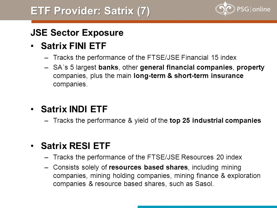 JSE Sector Exposure Satrix FINI ETF –Tracks the performance of the FTSE/JSE Financial 15 index –SA´s 5 largest banks, other general financial companies, property companies, plus the main long-term & short-term insurance companies.