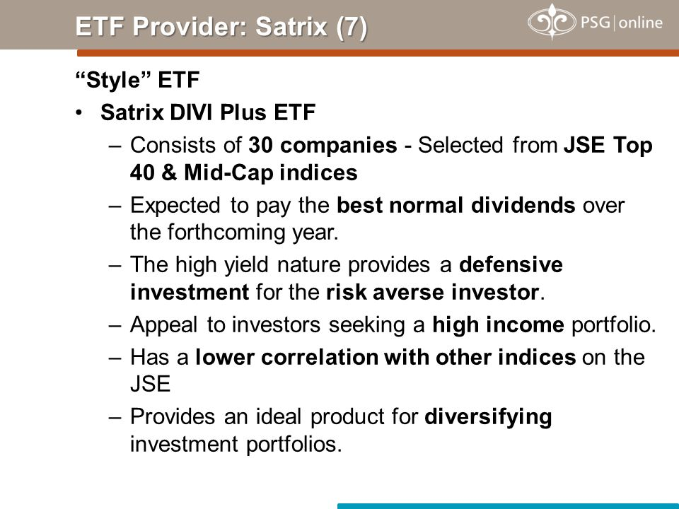 Style ETF Satrix DIVI Plus ETF –Consists of 30 companies - Selected from JSE Top 40 & Mid-Cap indices –Expected to pay the best normal dividends over the forthcoming year.