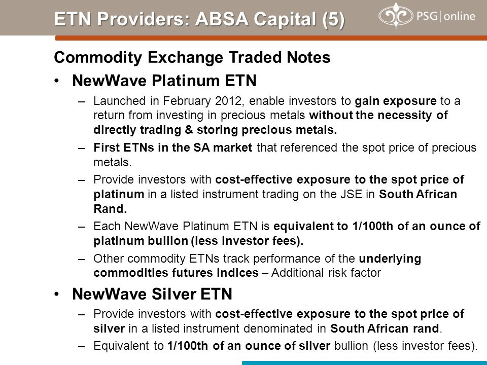 Commodity Exchange Traded Notes NewWave Platinum ETN –Launched in February 2012, enable investors to gain exposure to a return from investing in precious metals without the necessity of directly trading & storing precious metals.