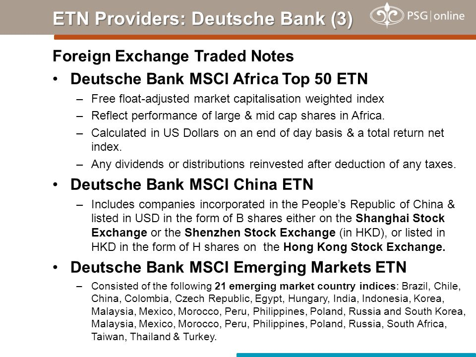 Foreign Exchange Traded Notes Deutsche Bank MSCI Africa Top 50 ETN –Free float-adjusted market capitalisation weighted index –Reflect performance of large & mid cap shares in Africa.