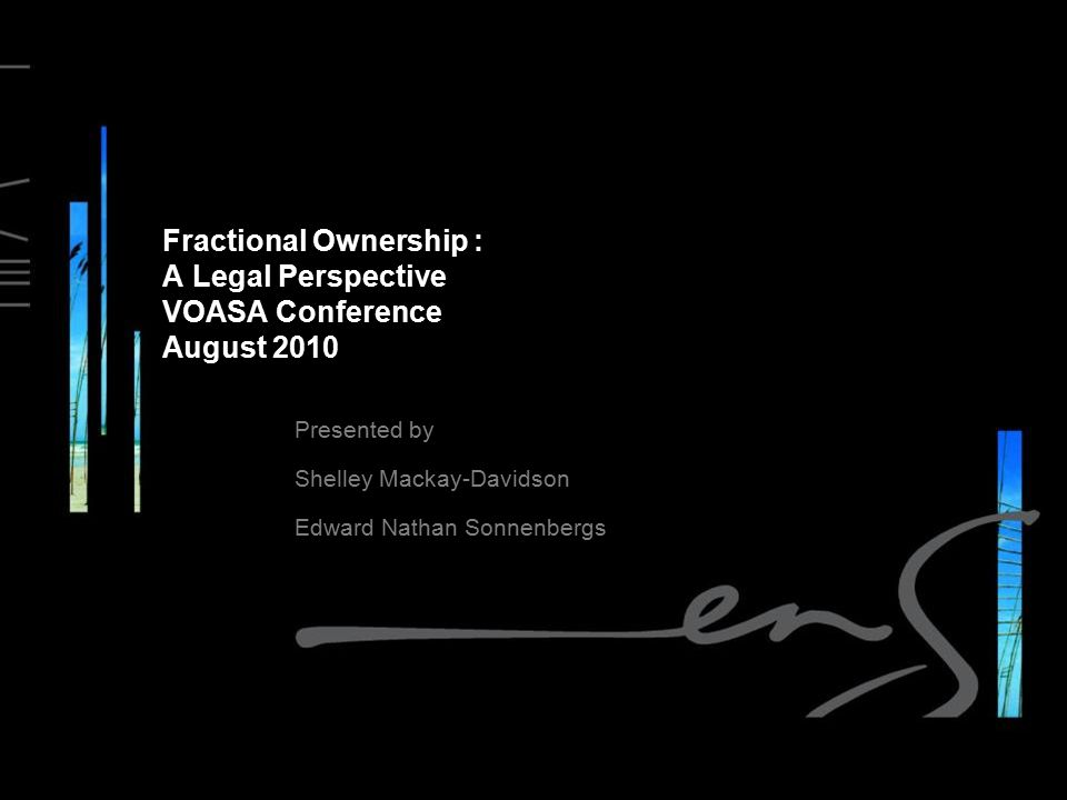 Fractional Ownership : A Legal Perspective VOASA Conference August 2010 Presented by Shelley Mackay-Davidson Edward Nathan Sonnenbergs