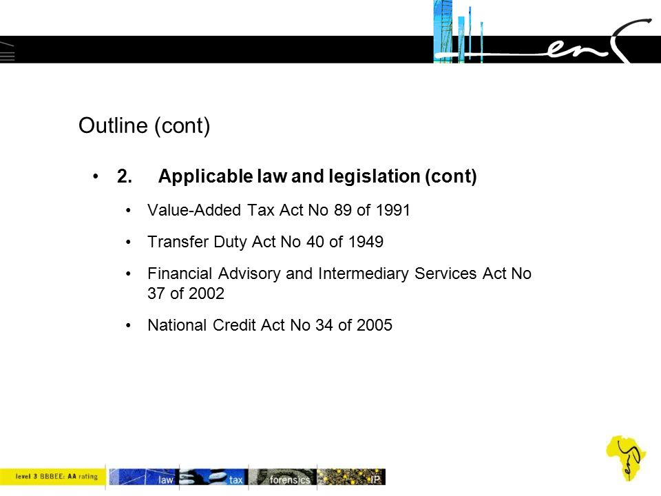 Outline (cont) 2.Applicable law and legislation (cont) Value-Added Tax Act No 89 of 1991 Transfer Duty Act No 40 of 1949 Financial Advisory and Interm