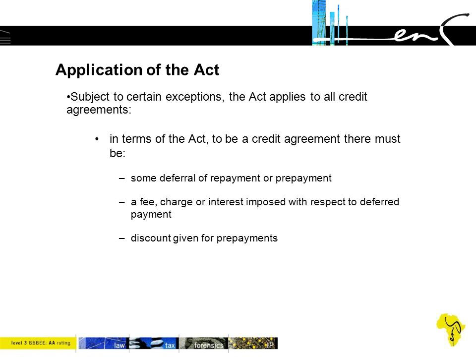 Application of the Act Subject to certain exceptions, the Act applies to all credit agreements: in terms of the Act, to be a credit agreement there mu