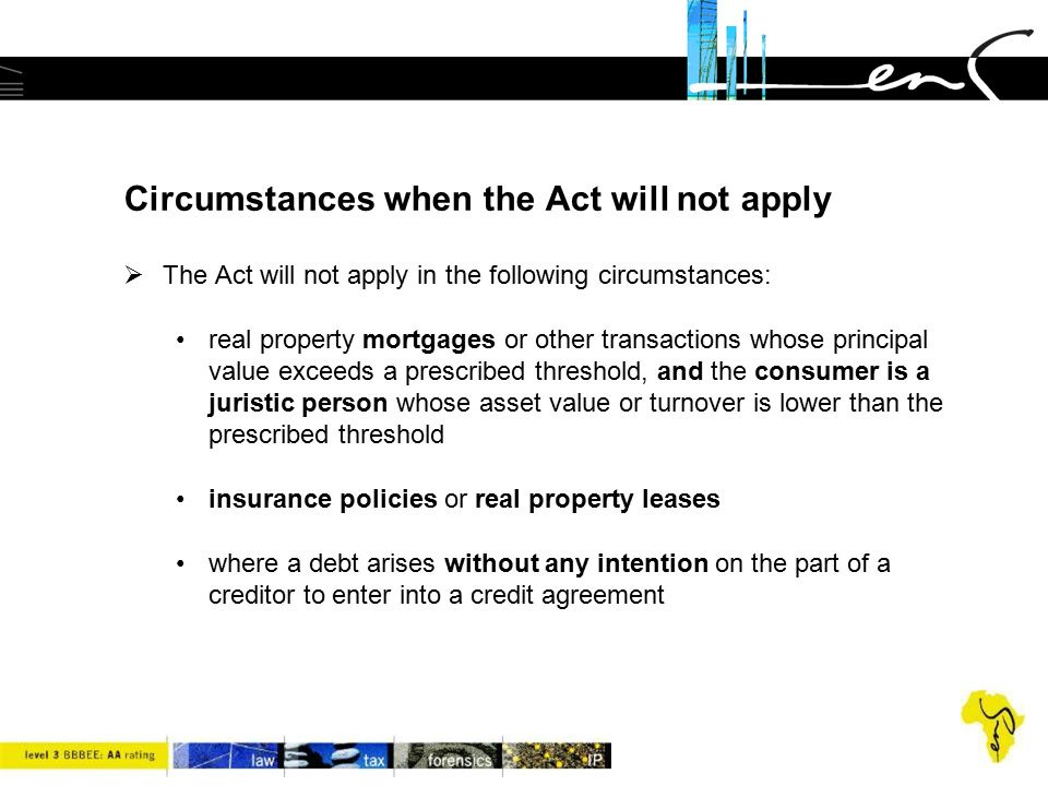 Circumstances when the Act will not apply  The Act will not apply in the following circumstances: real property mortgages or other transactions whose