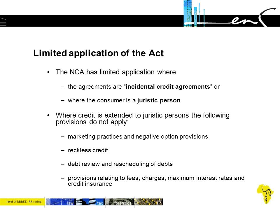 """Limited application of the Act The NCA has limited application where –the agreements are """"incidental credit agreements"""" or –where the consumer is a ju"""