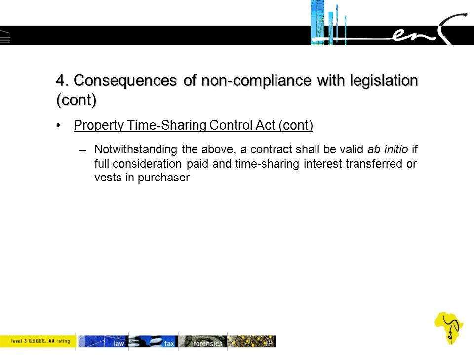 4. Consequences of non-compliance with legislation (cont) Property Time-Sharing Control Act (cont) –Notwithstanding the above, a contract shall be val