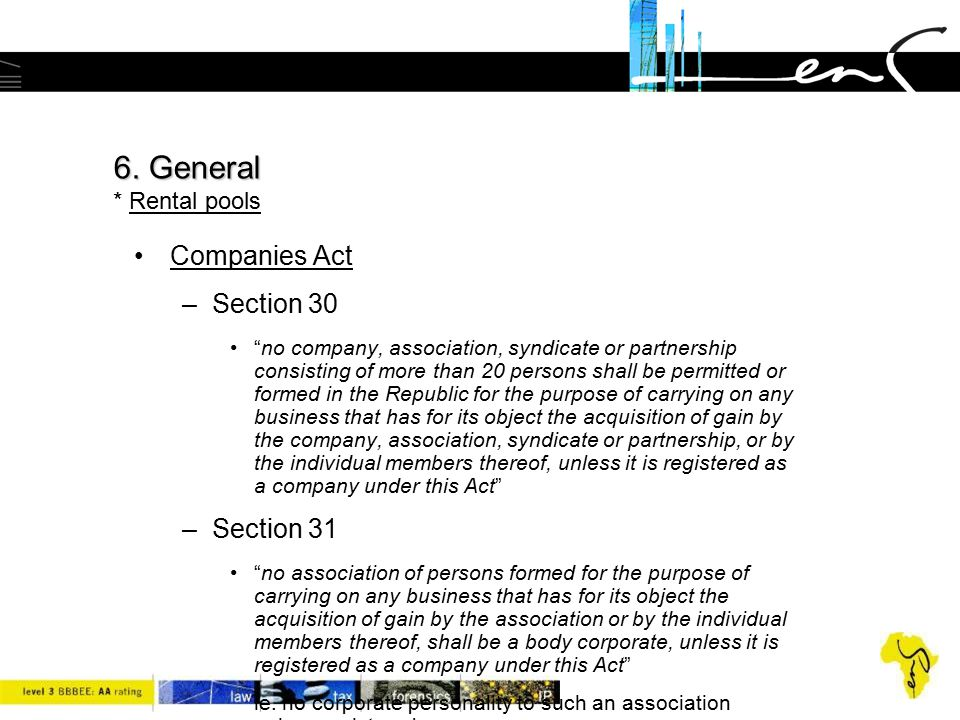 """6. General 6. General * Rental pools Companies Act –Section 30 """"no company, association, syndicate or partnership consisting of more than 20 persons s"""