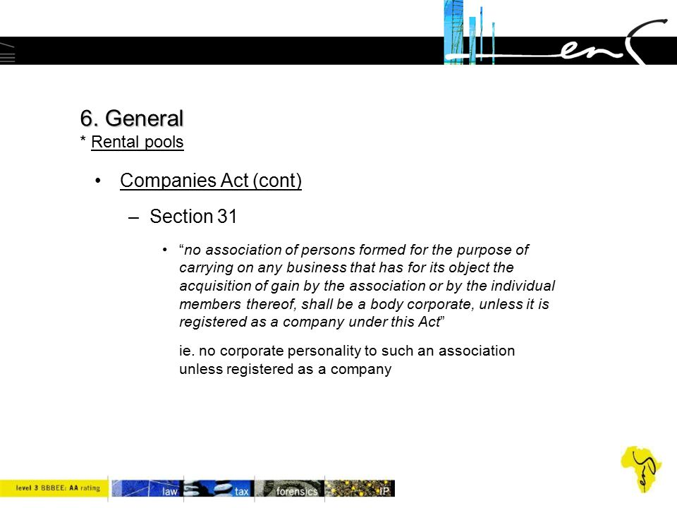 """6. General 6. General * Rental pools Companies Act (cont) –Section 31 """"no association of persons formed for the purpose of carrying on any business th"""