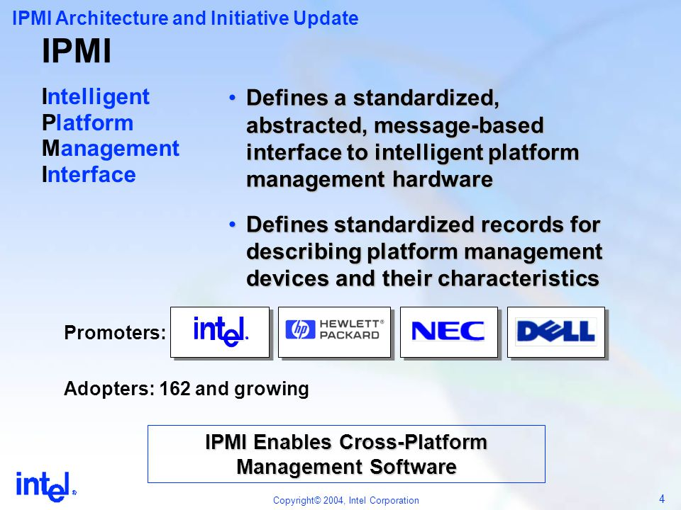 55 Copyright© 2004, Intel Corporation Advancing Platform Management IPMI Futures  Session and Security Enhancements  Serial Over LAN  SSIF  Alignment with ASF Authentication  Encryption support  Firmware Firewall  Command Discovery  Modular (blade) support v2.0 Additions Feb 04 r1.0 Feb 05?.