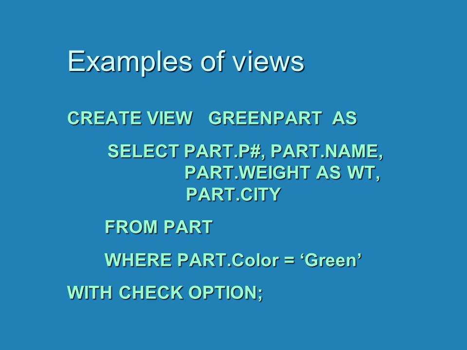 Examples of views CREATE VIEW GREENPART AS SELECT PART.P#, PART.NAME, PART.WEIGHT AS WT, PART.CITY SELECT PART.P#, PART.NAME, PART.WEIGHT AS WT, PART.