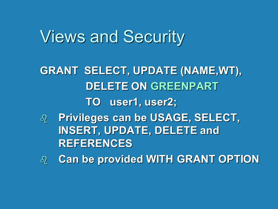 Views and Security GRANT SELECT, UPDATE (NAME,WT), DELETE ON GREENPART DELETE ON GREENPART TO user1, user2; TO user1, user2; b Privileges can be USAGE
