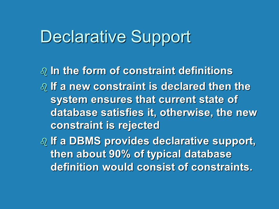 Declarative Support b In the form of constraint definitions b If a new constraint is declared then the system ensures that current state of database satisfies it, otherwise, the new constraint is rejected b If a DBMS provides declarative support, then about 90% of typical database definition would consist of constraints.