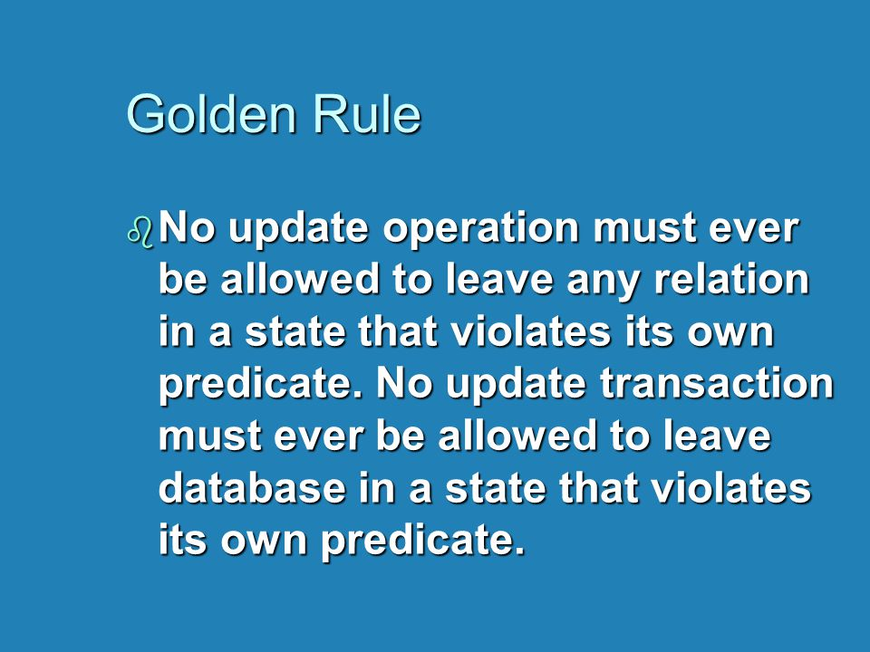 Golden Rule b No update operation must ever be allowed to leave any relation in a state that violates its own predicate.