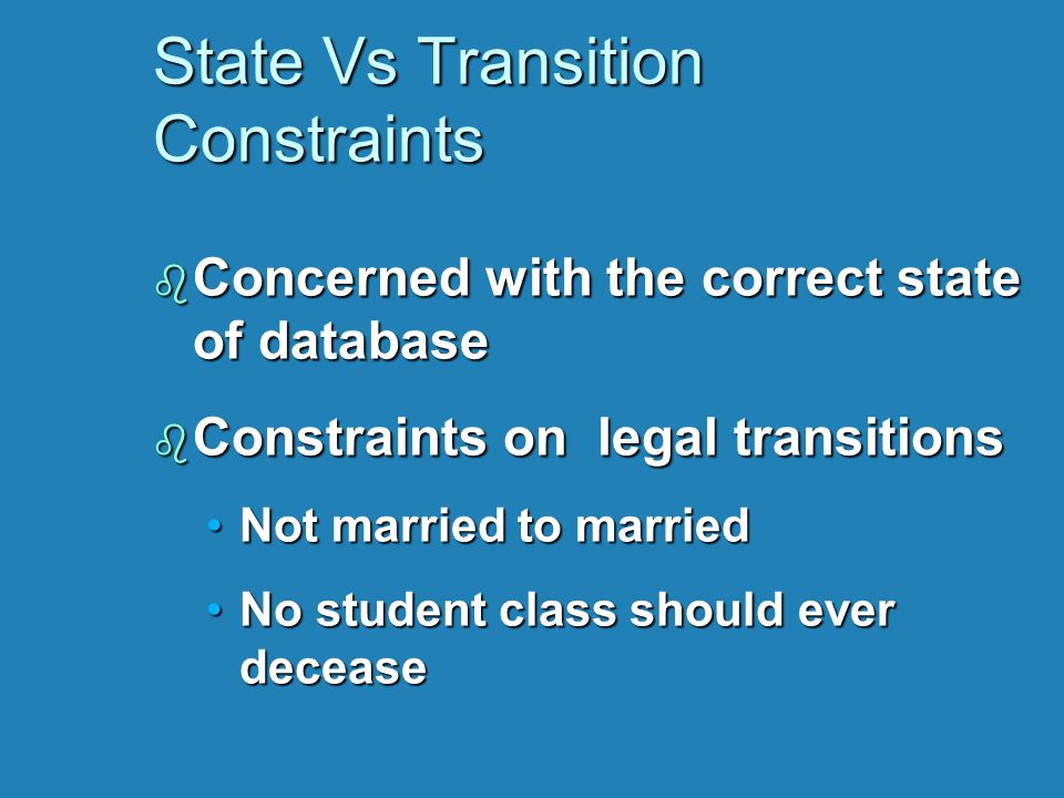 State Vs Transition Constraints b Concerned with the correct state of database b Constraints on legal transitions Not married to marriedNot married to