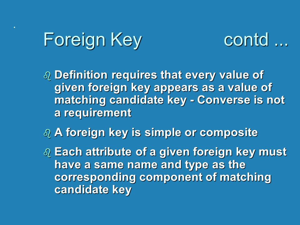 . Foreign Key contd... b Definition requires that every value of given foreign key appears as a value of matching candidate key - Converse is not a re