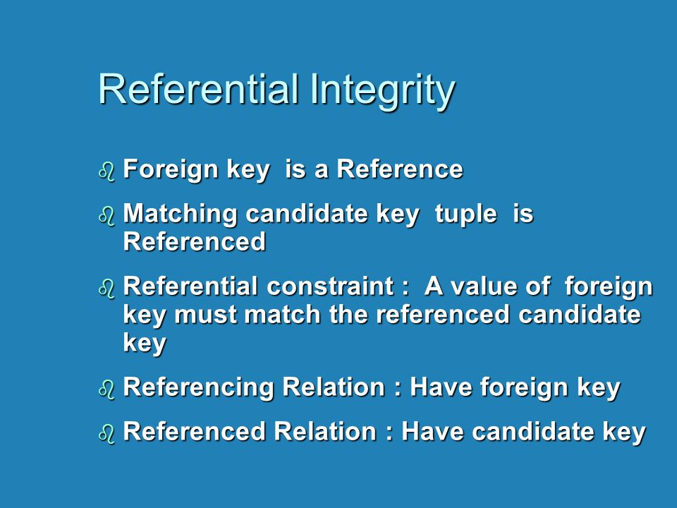 Referential Integrity b Foreign key is a Reference b Matching candidate key tuple is Referenced b Referential constraint : A value of foreign key must