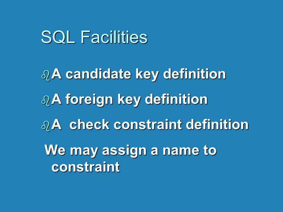 SQL Facilities b A candidate key definition b A foreign key definition b A check constraint definition We may assign a name to constraint We may assig
