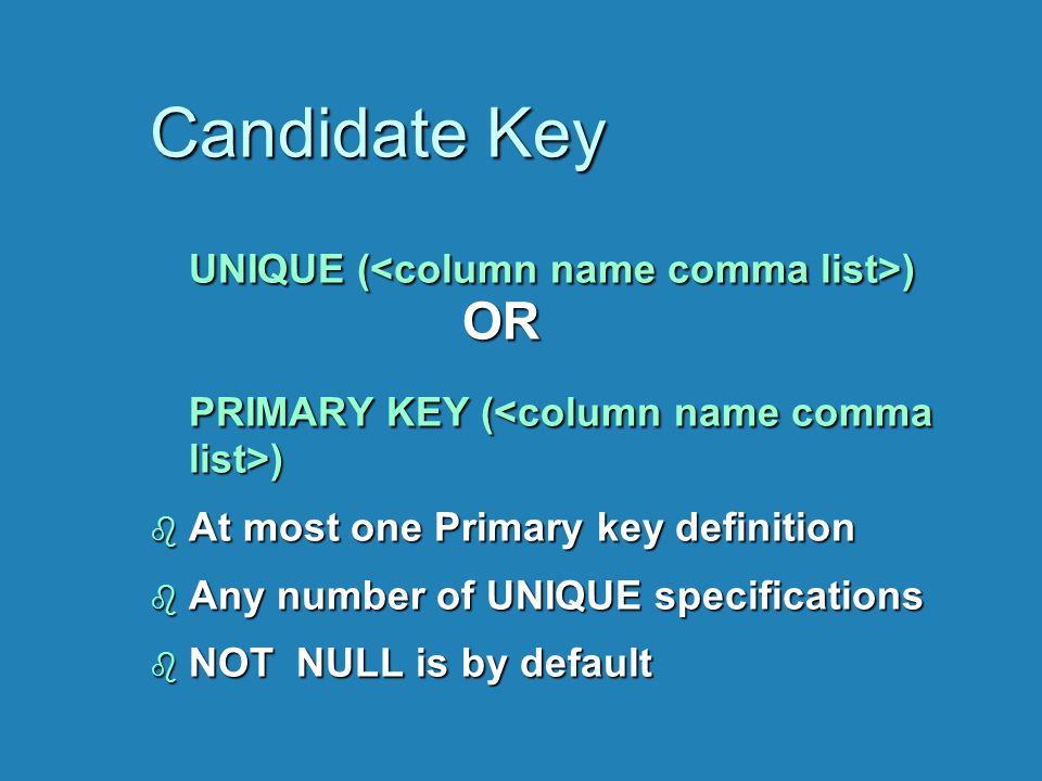 Candidate Key UNIQUE ( ) OR PRIMARY KEY ( ) b At most one Primary key definition b Any number of UNIQUE specifications b NOT NULL is by default