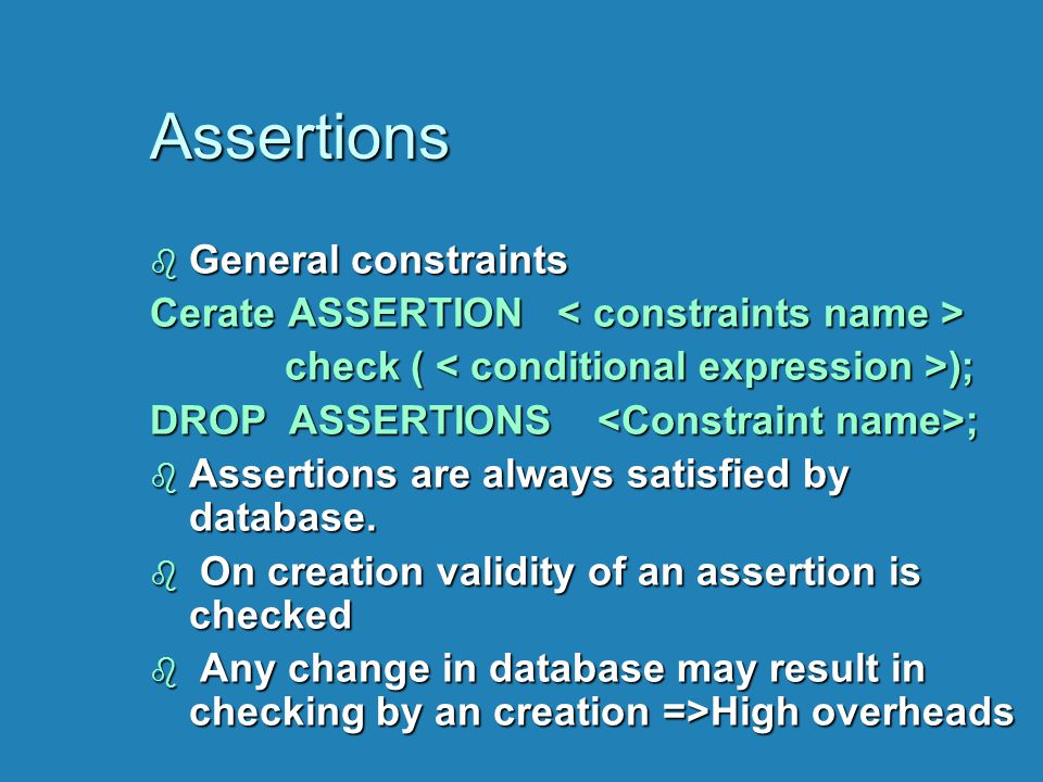 Assertions b General constraints Cerate ASSERTION Cerate ASSERTION check ( ); check ( ); DROP ASSERTIONS ; b Assertions are always satisfied by databa
