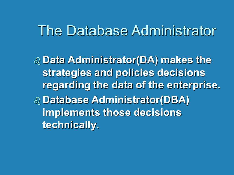 The Database Administrator The Database Administrator b Data Administrator(DA) makes the strategies and policies decisions regarding the data of the e