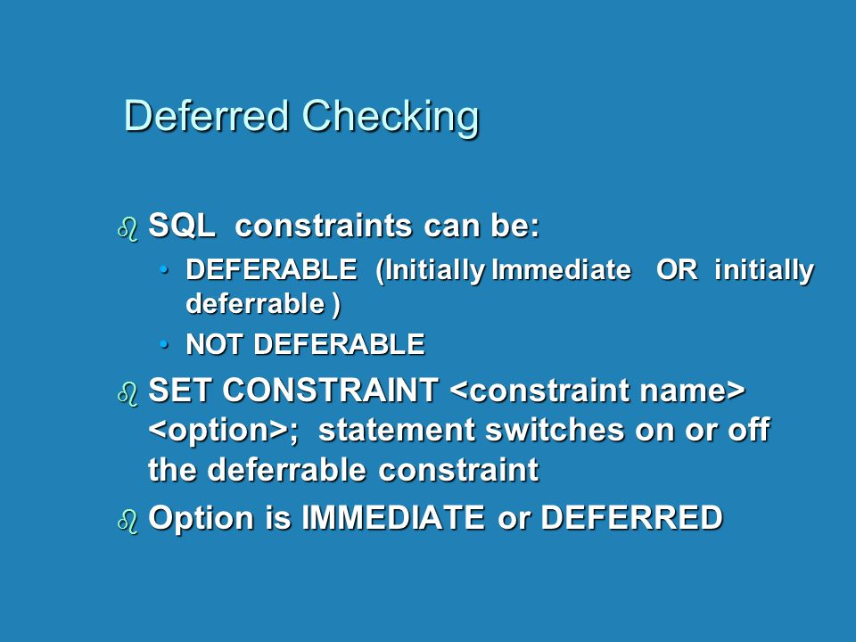 Deferred Checking b SQL constraints can be: DEFERABLE (Initially Immediate OR initially deferrable )DEFERABLE (Initially Immediate OR initially deferr