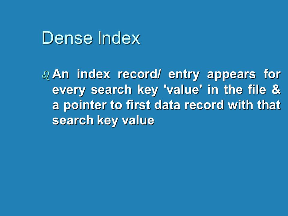 Dense Index b An index record/ entry appears for every search key 'value' in the file & a pointer to first data record with that search key value