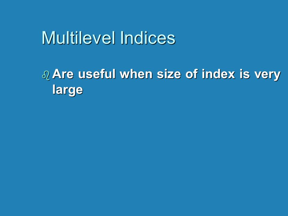 Multilevel Indices b Are useful when size of index is very large