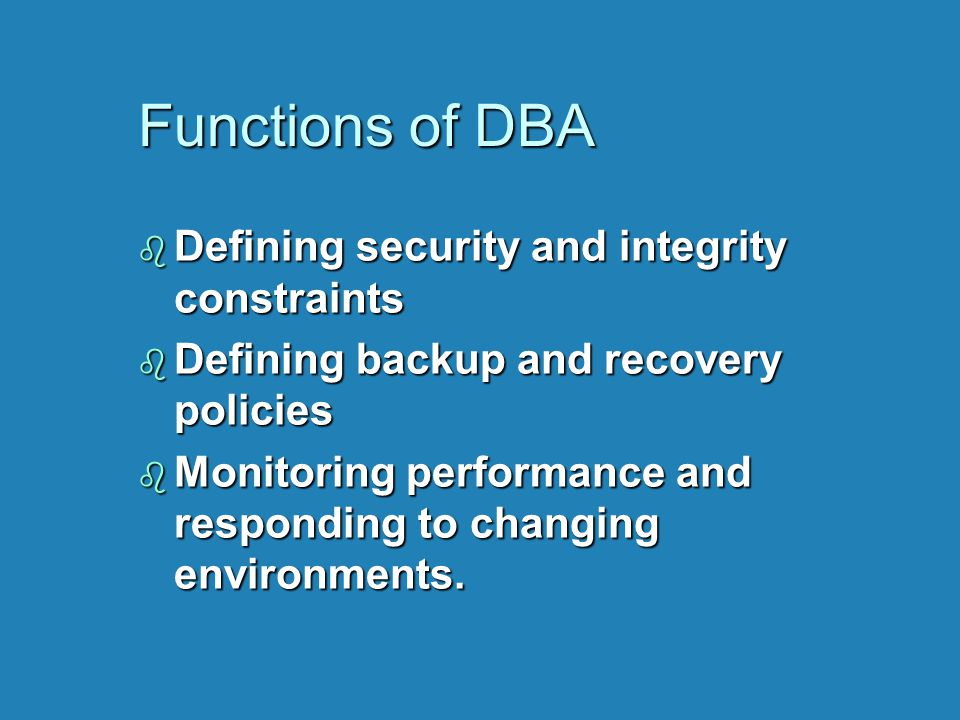 Functions of DBA b Defining security and integrity constraints b Defining backup and recovery policies b Monitoring performance and responding to chan