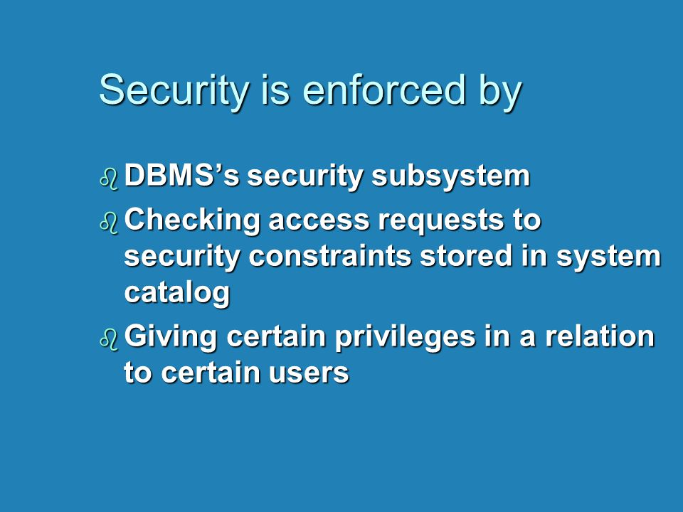 Security is enforced by b DBMS's security subsystem b Checking access requests to security constraints stored in system catalog b Giving certain privi