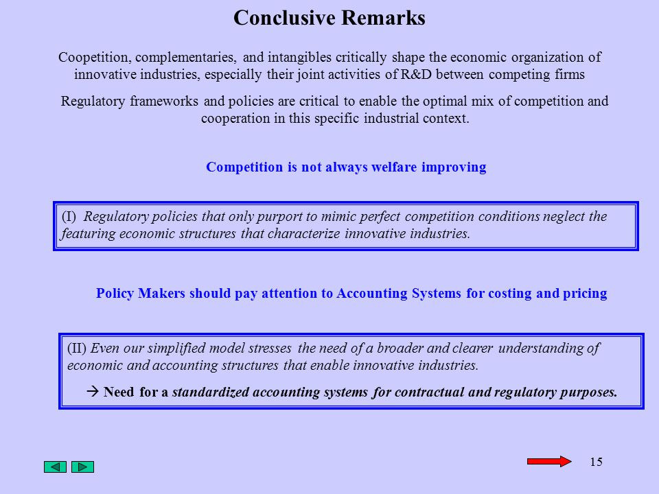 15 Conclusive Remarks Coopetition, complementaries, and intangibles critically shape the economic organization of innovative industries, especially their joint activities of R&D between competing firms Regulatory frameworks and policies are critical to enable the optimal mix of competition and cooperation in this specific industrial context.