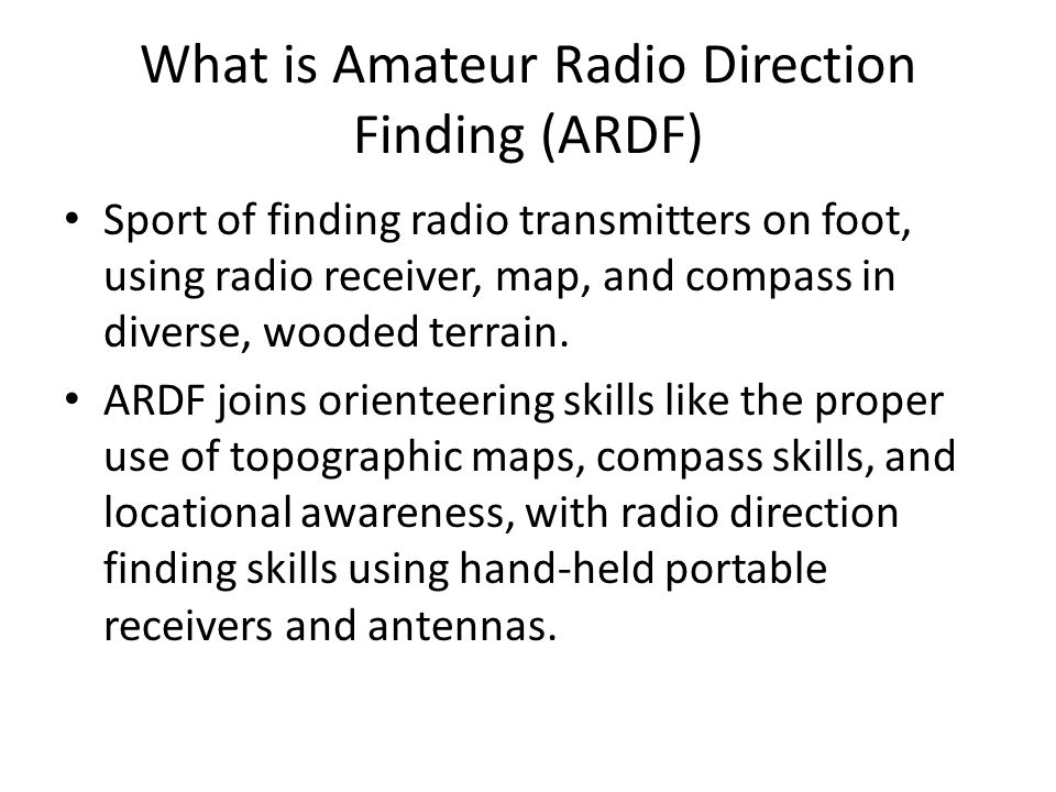 What is Amateur Radio Direction Finding (ARDF) Sport of finding radio transmitters on foot, using radio receiver, map, and compass in diverse, wooded